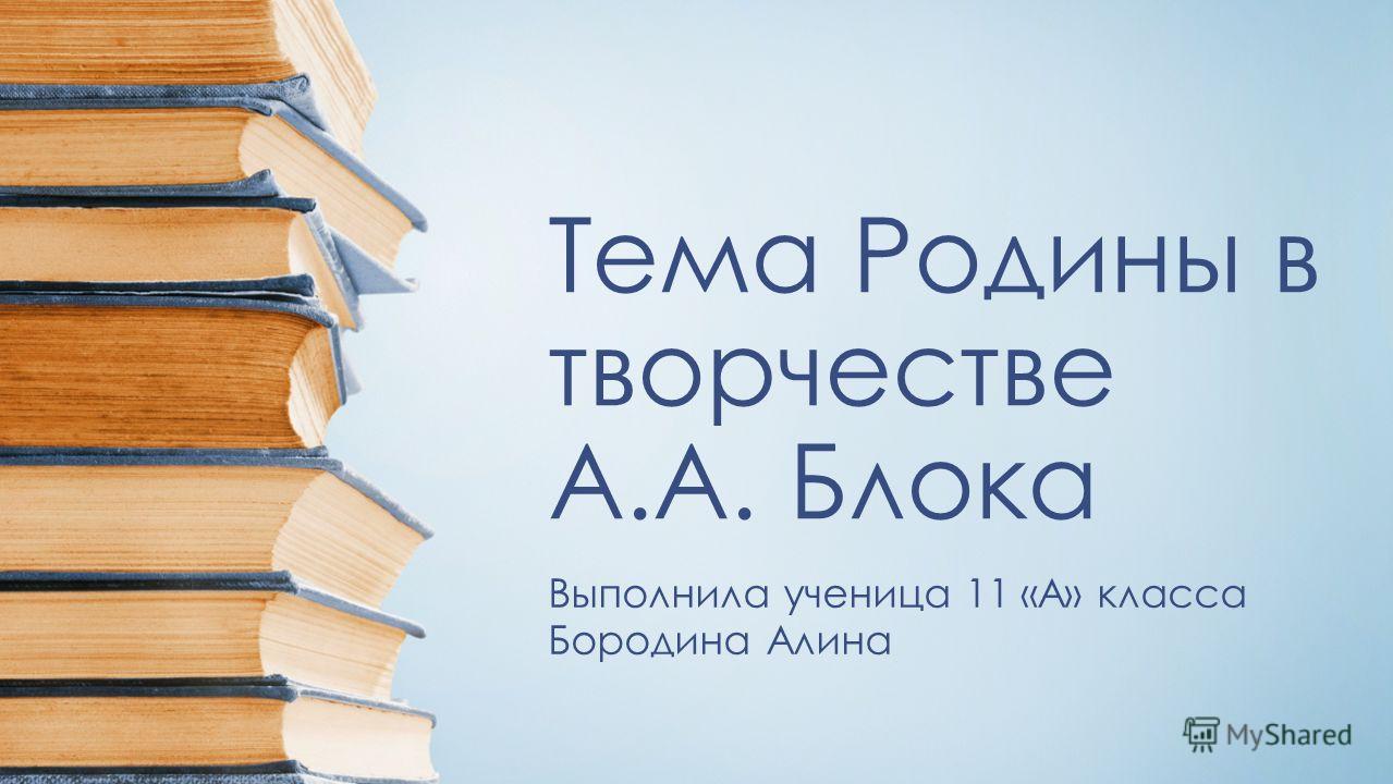 Тема Родины в творчестве А.А. Блока Выполнила ученица 11 «А» класса Бородина Алина