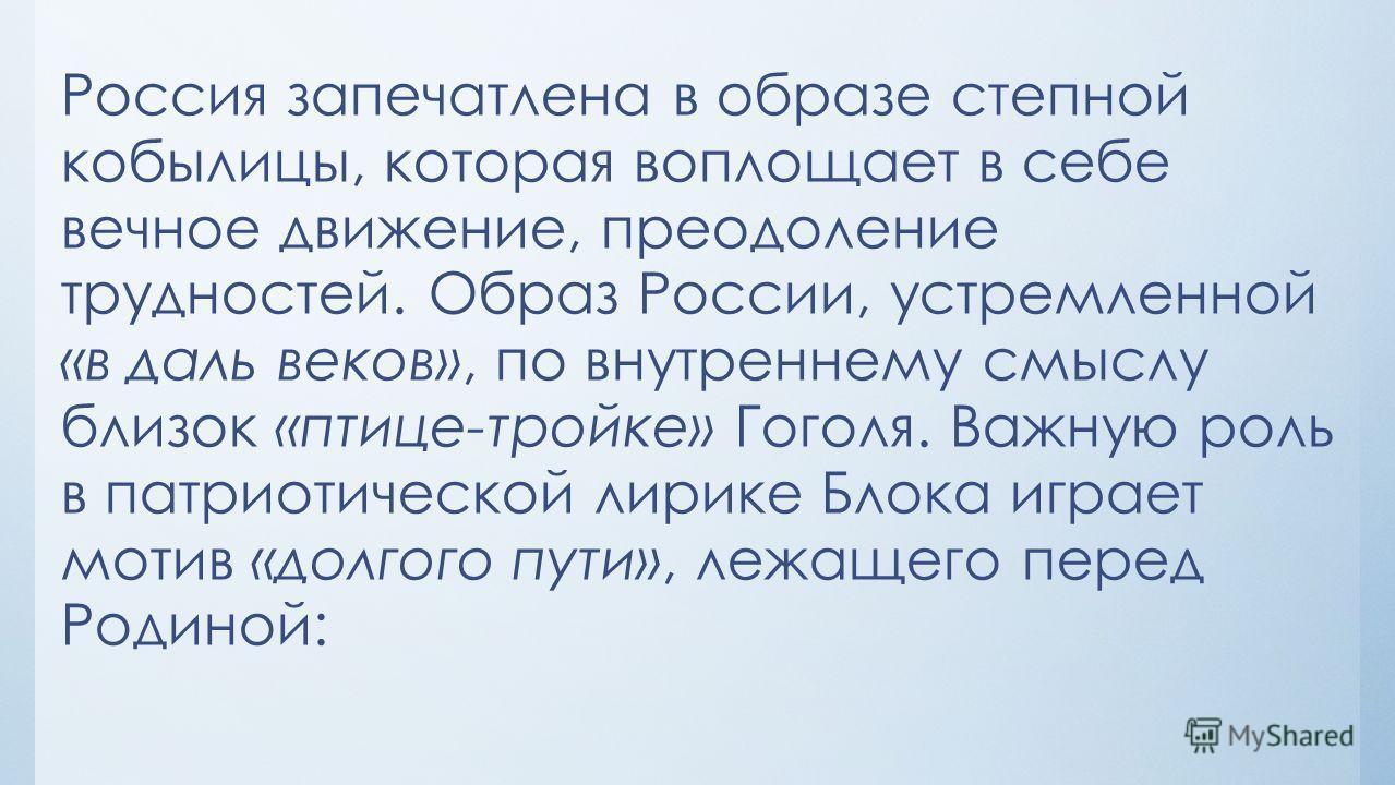 Россия запечатлена в образе степной кобылицы, которая воплощает в себе вечное движение, преодоление трудностей. Образ России, устремленной «в даль веков», по внутреннему смыслу близок «птице-тройке» Гоголя. Важную роль в патриотической лирике Блока и