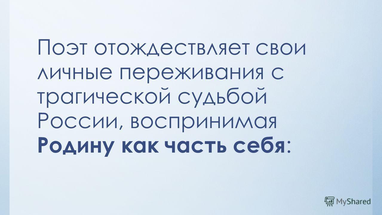 Поэт отождествляет свои личные переживания с трагической судьбой России, воспринимая Родину как часть себя :
