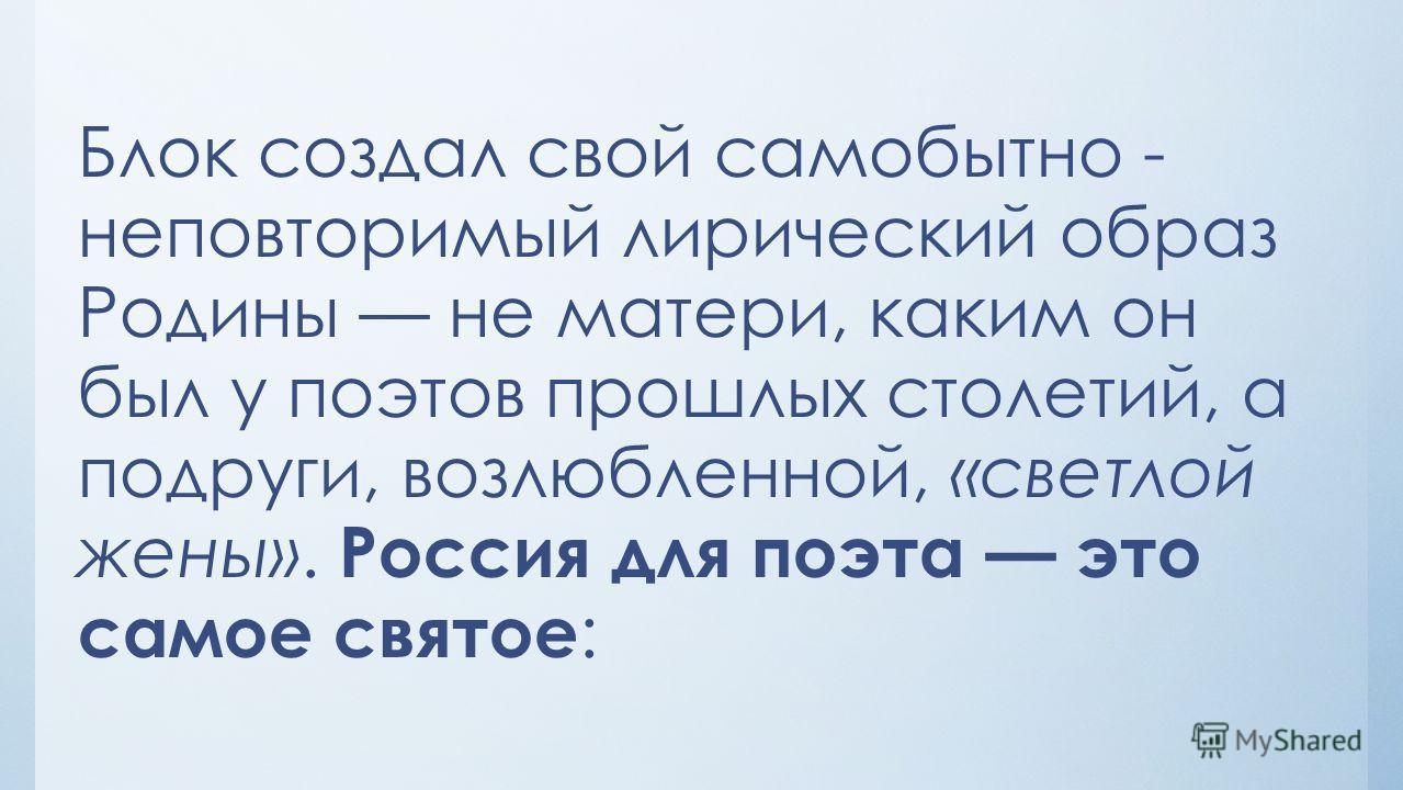 Блок создал свой самобытно - неповторимый лирический образ Родины не матери, каким он был у поэтов прошлых столетий, а подруги, возлюбленной, «светлой жены». Россия для поэта это самое святое :