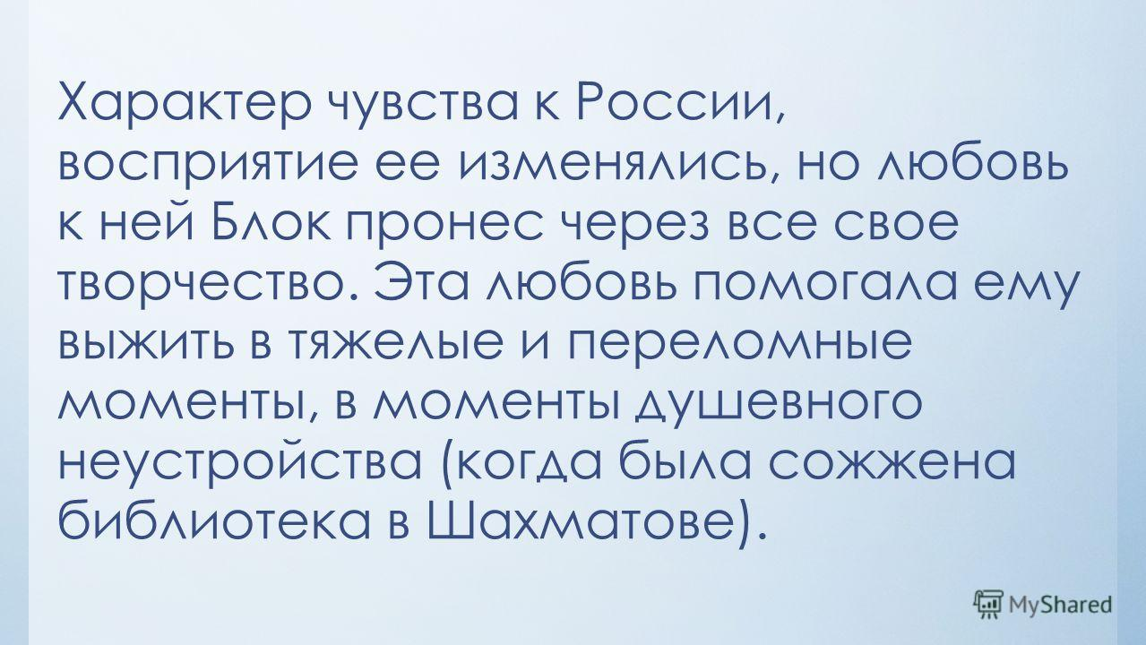 Характер чувства к России, восприятие ее изменялись, но любовь к ней Блок пронес через все свое творчество. Эта любовь помогала ему выжить в тяжелые и переломные моменты, в моменты душевного неустройства (когда была сожжена библиотека в Шахматове).
