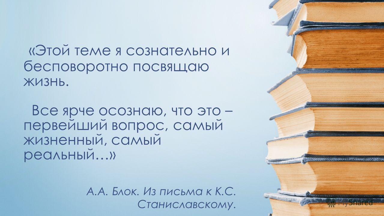 «Этой теме я сознательно и бесповоротно посвящаю жизнь. Все ярче осознаю, что это – первейший вопрос, самый жизненный, самый реальный…» А.А. Блок. Из письма к К.С. Станиславскому.