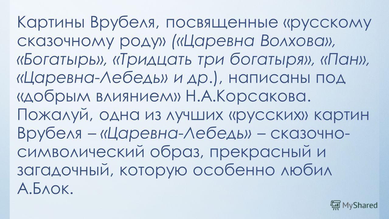 Картины Врубеля, посвященные «русскому сказочному роду» («Царевна Волхова», «Богатырь», «Тридцать три богатыря», «Пан», «Царевна-Лебедь» и др.), написаны под «добрым влиянием» Н.А.Корсакова. Пожалуй, одна из лучших «русских» картин Врубеля – «Царевна