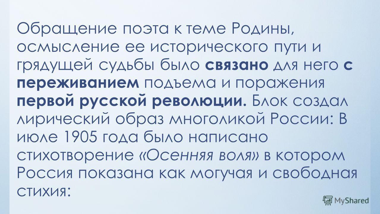 Обращение поэта к теме Родины, осмысление ее исторического пути и грядущей судьбы было связано для него с переживанием подъема и поражения первой русской революции. Блок создал лирический образ многоликой России: В июле 1905 года было написано стихот