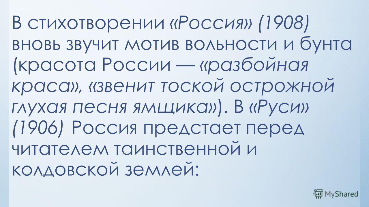 В стихотворении «Россия» (1908) вновь звучит мотив вольности и бунта (красота России «разбойная краса», «звенит тоской острожной глухая песня ямщика»). В «Руси» (1906) Россия предстает перед читателем таинственной и колдовской землей: