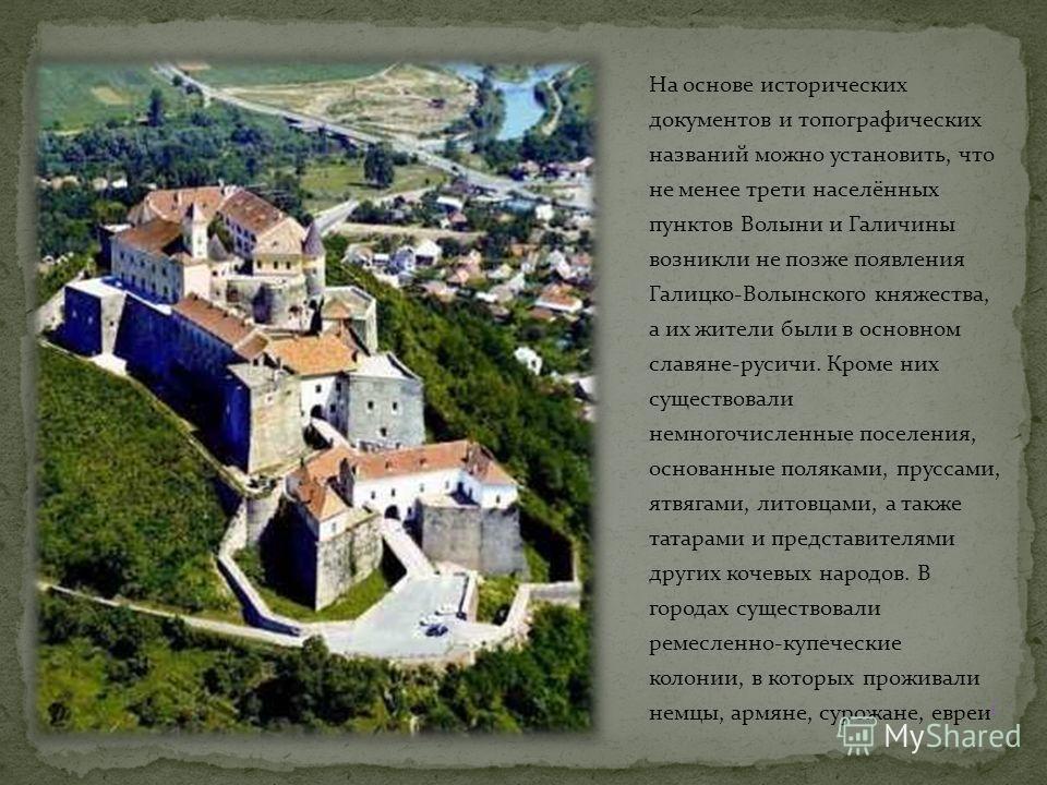 На основе исторических документов и топографических названий можно установить, что не менее трети населённых пунктов Волыни и Галичины возникли не позже появления Галицко-Волынского княжества, а их жители были в основном славяне-русичи. Кроме них сущ