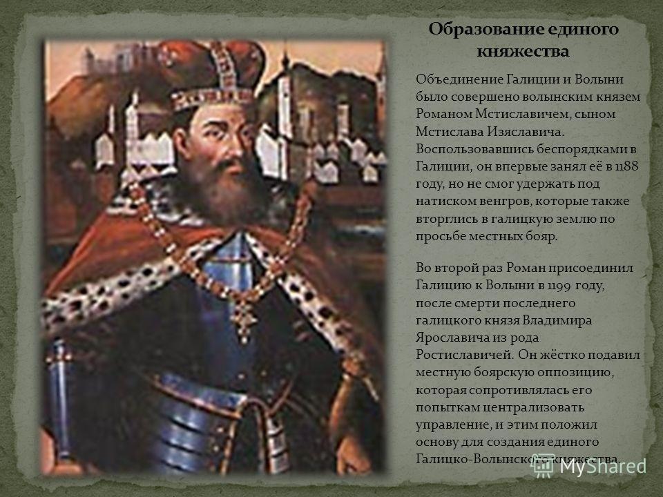 Объединение Галиции и Волыни было совершено волынским князем Романом Мстиславичем, сыном Мстислава Изяславича. Воспользовавшись беспорядками в Галиции, он впервые занял её в 1188 году, но не смог удержать под натиском венгров, которые также вторглись