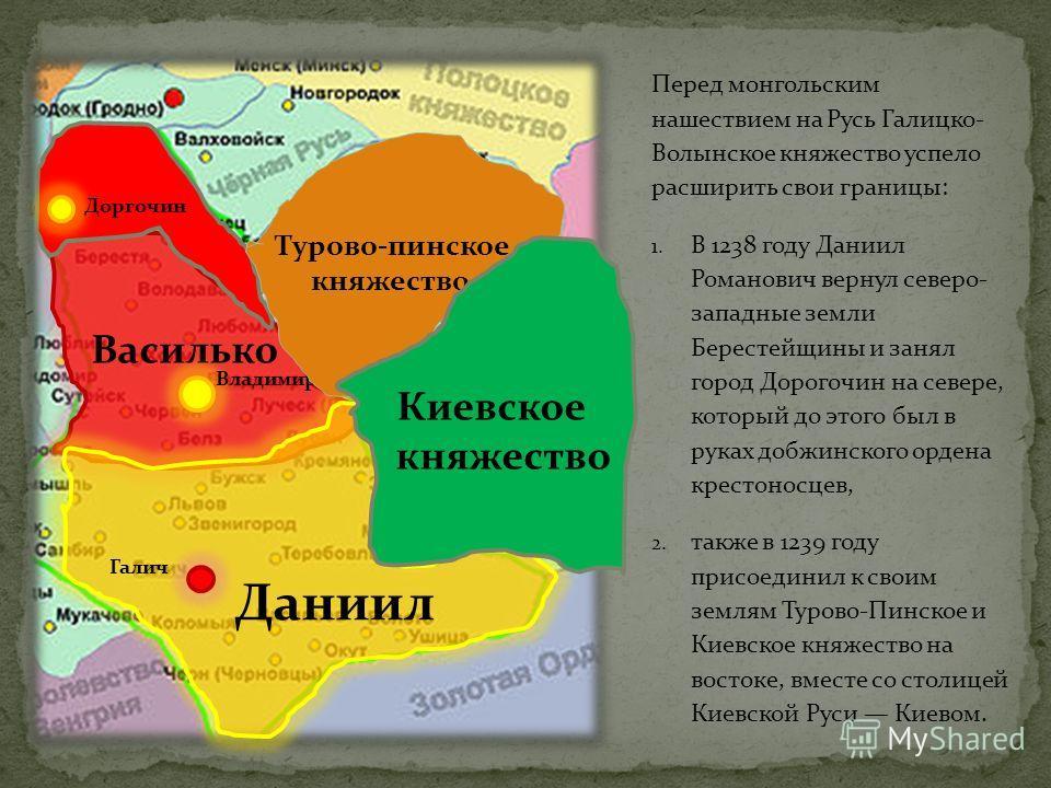 Перед монгольским нашествием на Русь Галицко- Волынское княжество успело расширить свои границы: 1. В 1238 году Даниил Романович вернул северо- западные земли Берестейщины и занял город Дорогочин на севере, который до этого был в руках добужинского о