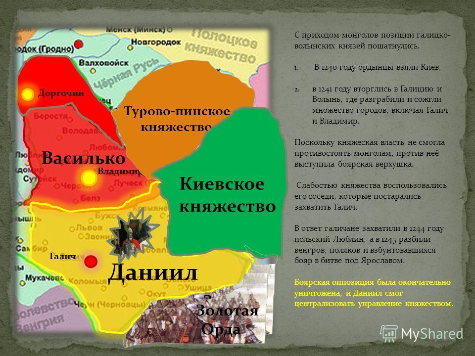 С приходом монголов позиции галицко- волынских князей пошатнулись. 1. В 1240 году ордынцы взяли Киев, 2. в 1241 году вторглись в Галицию и Волынь, где разграбили и сожгли множество городов, включая Галич и Владимир. Поскольку княжеская власть не смог