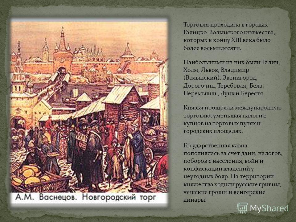 Торговля проходила в городах Галицко-Волынского княжества, которых к концу XIII века было более восьмидесяти. Наибольшими из них были Галич, Холм, Львов, Владимир (Волынский), Звенигород, Дорогочин, Теребовля, Белз, Перемышль, Луцк и Берестя. Князья