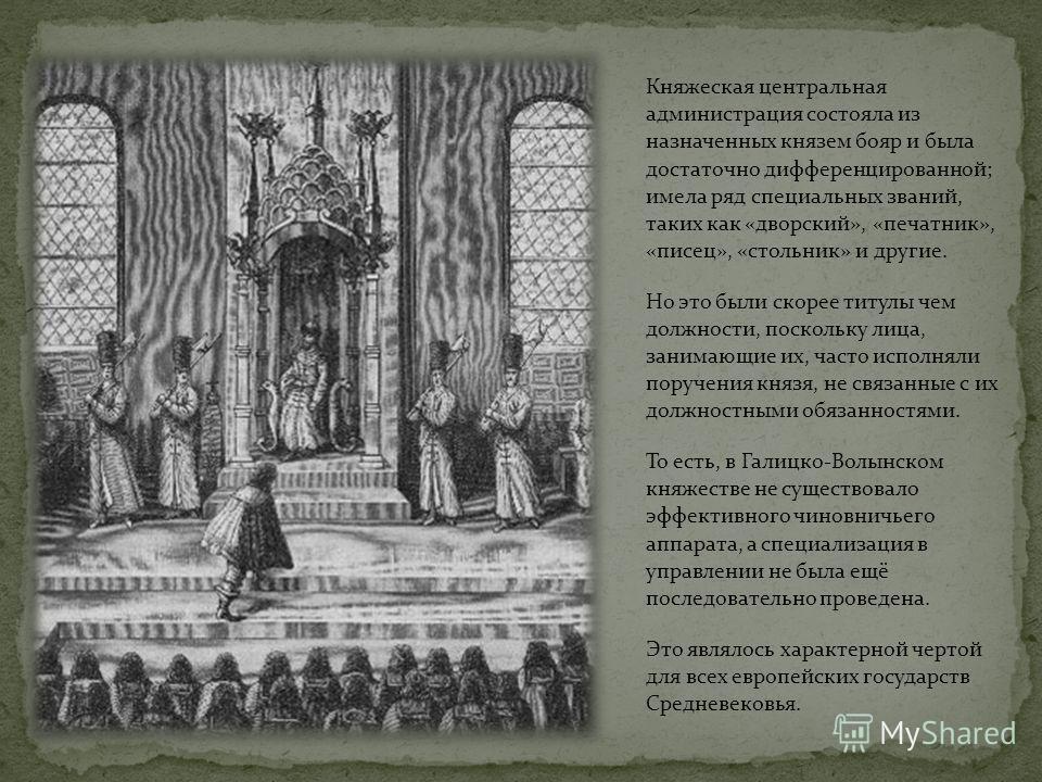 Княжеская центральная администрация состояла из назначенных князем бояр и была достаточно дифференцированной; имела ряд специальных званий, таких как «дворский», «печатник», «писец», «стольник» и другие. Но это были скорее титулы чем должности, поско