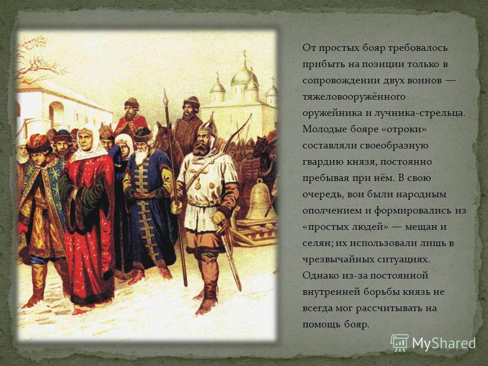 От простых бояр требовалось прибыть на позиции только в сопровождении двух воинов тяжеловооружённого оружейника и лучника-стрельца. Молодые бояре «отроки» составляли своеобразную гвардию князя, постоянно пребывая при нём. В свою очередь, вои были нар