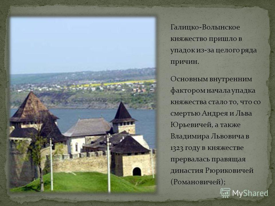Галицко-Волынское княжество пришло в упадок из-за целого ряда причин. Основным внутренним фактором начала упадка княжества стало то, что со смертью Андрея и Льва Юрьевичей, а также Владимира Львовича в 1323 году в княжестве прервалась правящая династ