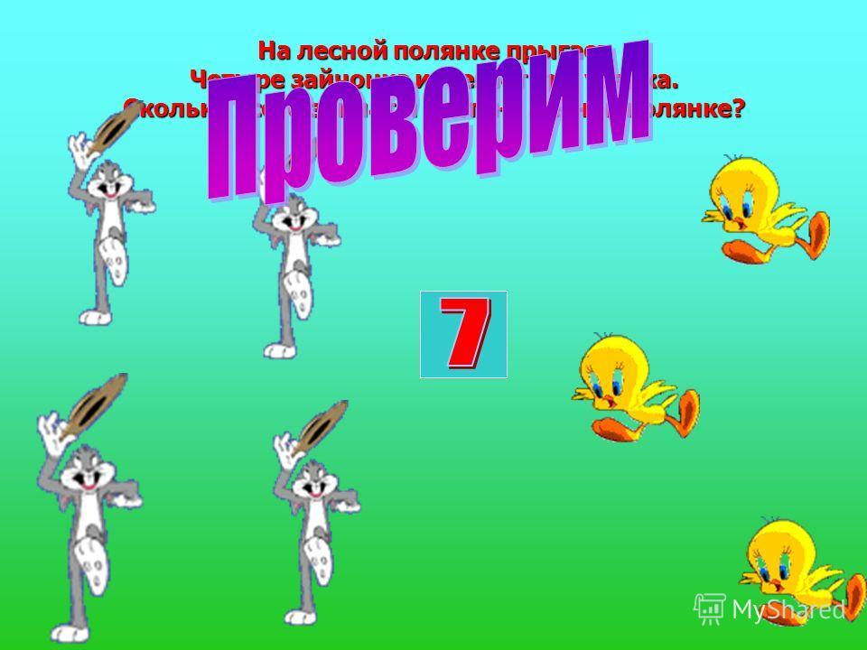 На лесной полянке прыгает Четыре зайчонка и бегает три утенка. Сколько всего зайчат и утят на лесной полянке?