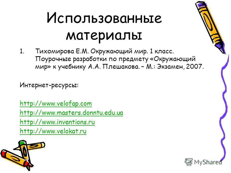 Использованные материалы 1. Тихомирова Е.М. Окружающий мир. 1 класс. Поурочные разработки по предмету «Окружающий мир» к учебнику А.А. Плешакова. – М.: Экзамен, 2007. Интернет-ресурсы: http://www.velofap.com http://www.masters.donntu.edu.ua http://ww