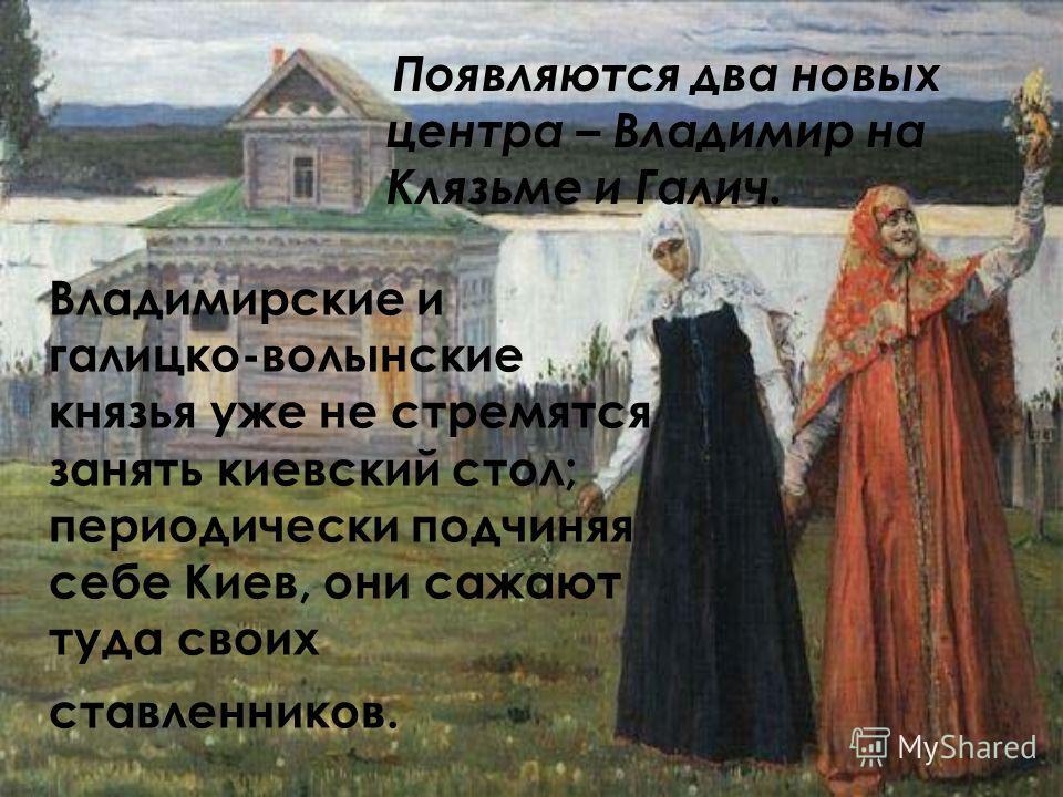 Владимирские и галицко-волынские князья уже не стремятся занять киевский стол; периодически подчиняя себе Киев, они сажают туда своих ставленников. Появляются два новых центра – Владимир на Клязьме и Галич.