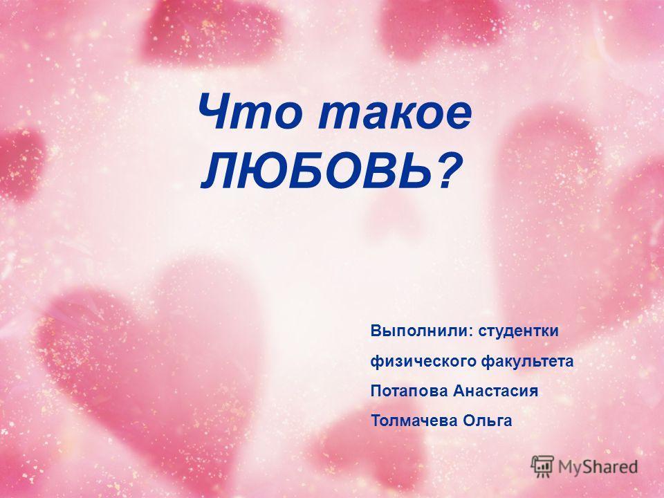 Что такое ЛЮБОВЬ? Выполнили: студентки физического факультета Потапова Анастасия Толмачева Ольга