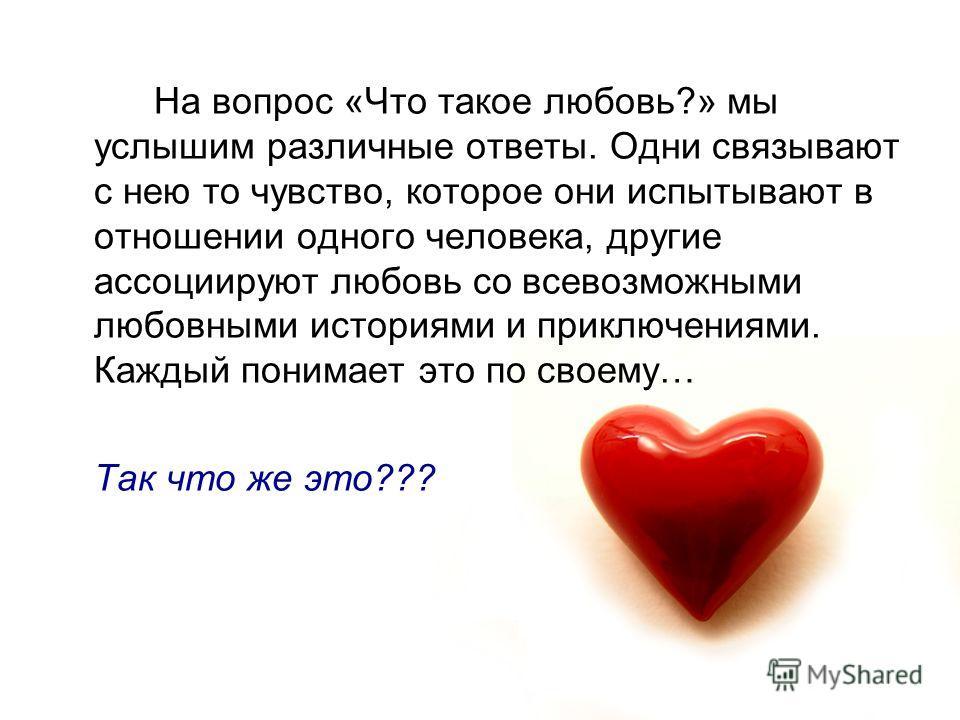 На вопрос «Что такое любовь?» мы услышим различные ответы. Одни связывают с нею то чувство, которое они испытывают в отношении одного человека, другие ассоциируют любовь со всевозможными любовными историями и приключениями. Каждый понимает это по сво