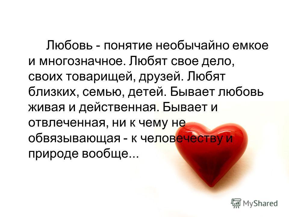 Любовь - понятие необычайно емкое и многозначное. Любят свое дело, своих товарищей, друзей. Любят близких, семью, детей. Бывает любовь живая и действенная. Бывает и отвлеченная, ни к чему не обвязывающая - к человечеству и природе вообще...