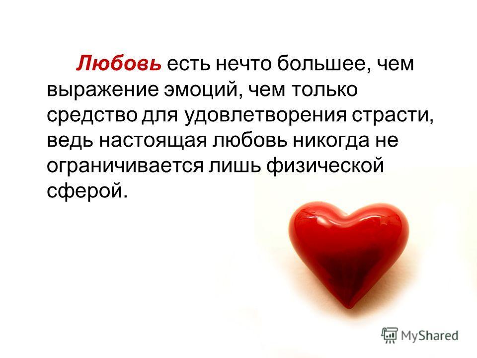 Любовь есть нечто большее, чем выражение эмоций, чем только средство для удовлетворения страсти, ведь настоящая любовь никогда не ограничивается лишь физической сферой.