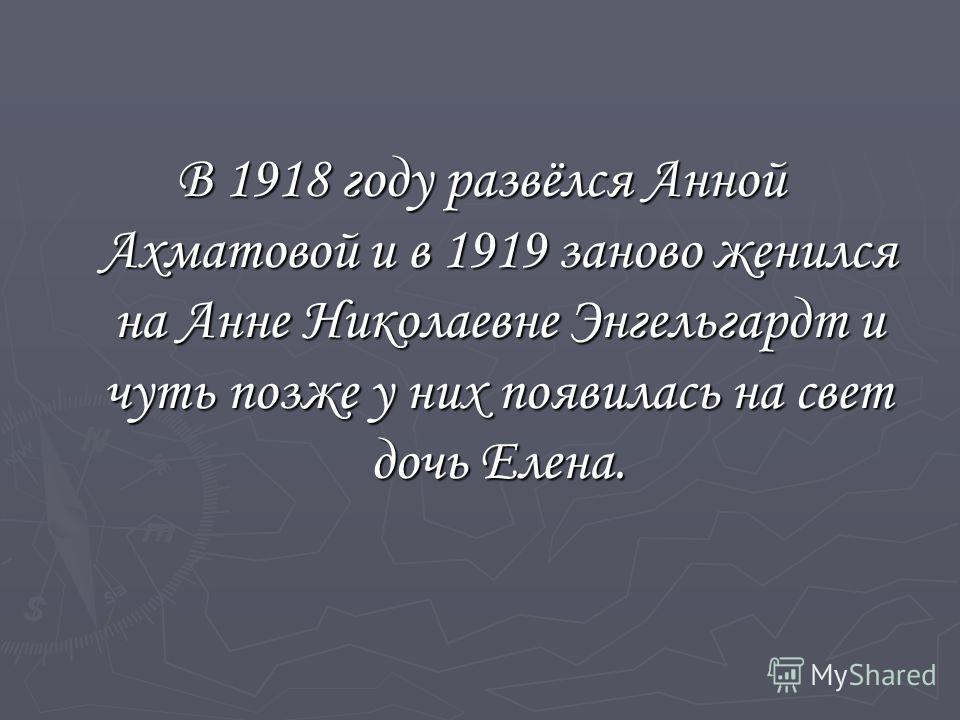 В 1918 году развёлся Анной Ахматовой и в 1919 заново женился на Анне Николаевне Энгельгардт и чуть позже у них появилась на свет дочь Елена.