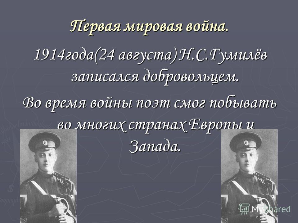 Первая мировая война. 1914 года(24 августа) Н.С.Гумилёв записался добровольцем. Во время войны поэт смог побывать во многих странах Европы и Запада.