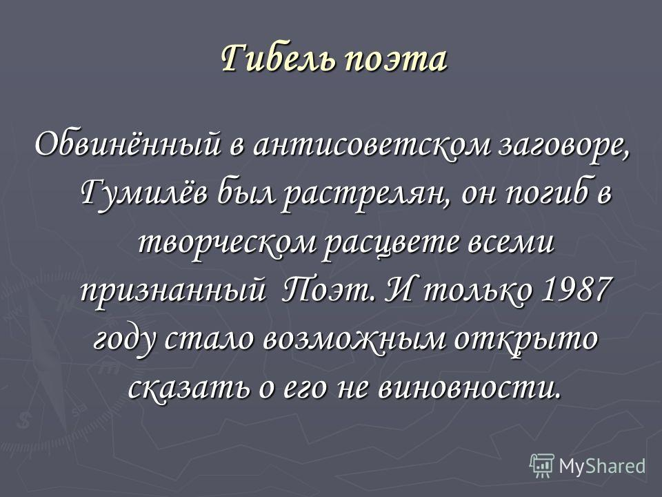 Гибель поэта Обвинённый в антисоветском заговоре, Гумилёв был расстрелян, он погиб в творческом расцвете всеми признанный Поэт. И только 1987 году стало возможным открыто сказать о его не виновности.