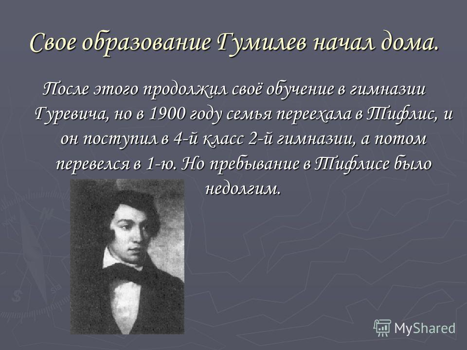Свое образование Гумилев начал дома. После этого продолжил своё обучение в гимназии Гуревича, но в 1900 году семья переехала в Тифлис, и он поступил в 4-й класс 2-й гимназии, а потом перевелся в 1-ю. Но пребывание в Тифлисе было недолгим.