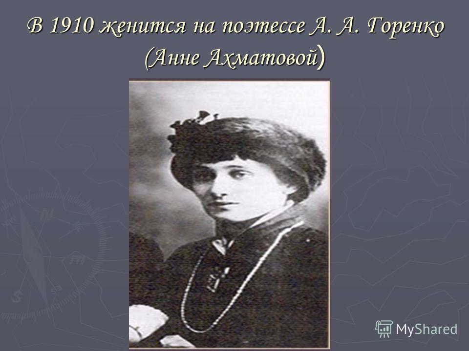 В 1910 женится на поэтессе А. А. Горенко (Анне Ахматовой )