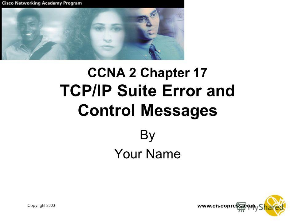 www.ciscopress.com Copyright 2003 CCNA 2 Chapter 17 TCP/IP Suite Error and Control Messages By Your Name