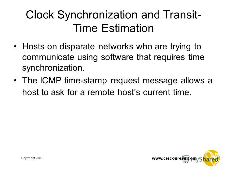 www.ciscopress.com Copyright 2003 Clock Synchronization and Transit- Time Estimation Hosts on disparate networks who are trying to communicate using software that requires time synchronization. The ICMP time-stamp request message allows a host to ask