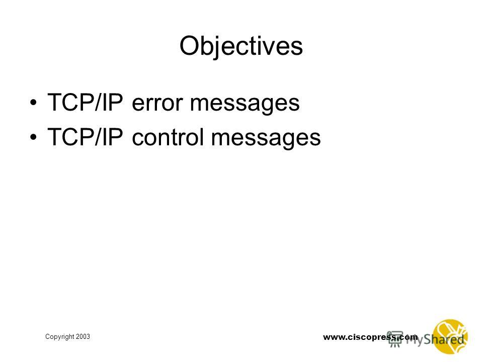 www.ciscopress.com Copyright 2003 Objectives TCP/IP error messages TCP/IP control messages
