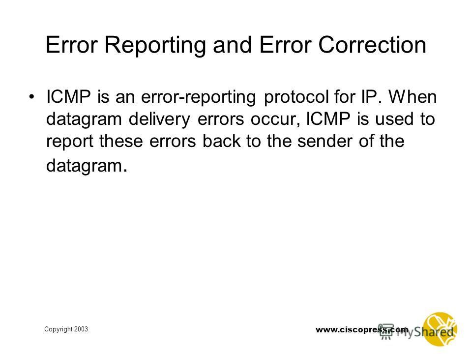 www.ciscopress.com Copyright 2003 Error Reporting and Error Correction ICMP is an error-reporting protocol for IP. When datagram delivery errors occur, ICMP is used to report these errors back to the sender of the datagram.