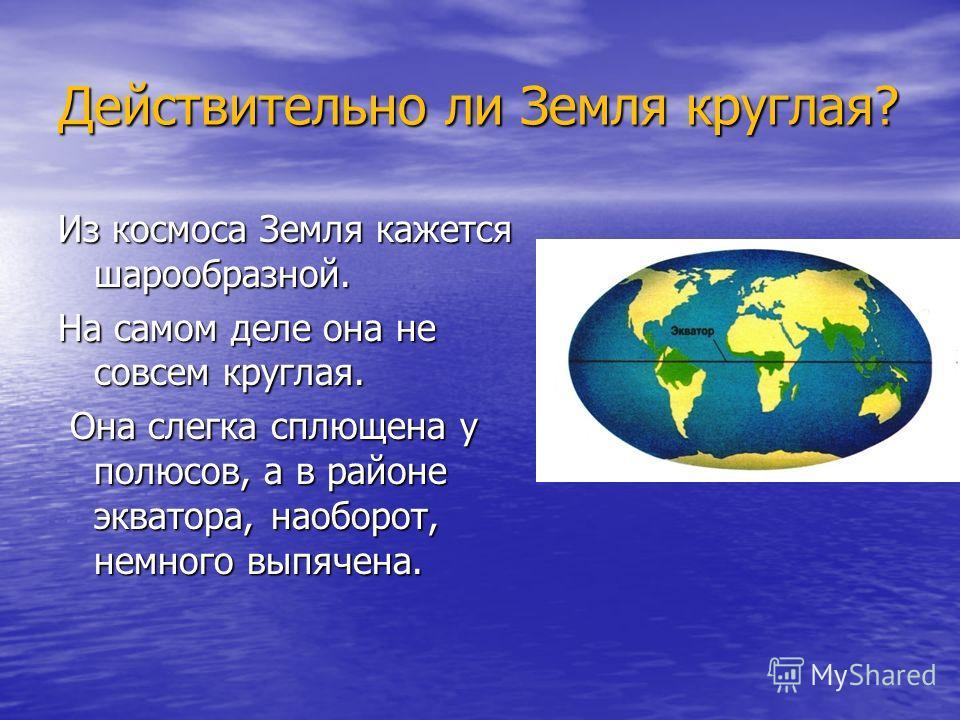 Действительно ли Земля круглая? Из космоса Земля кажется шарообразной. На самом деле она не совсем круглая. Она слегка сплющена у полюсов, а в районе экватора, наоборот, немного выпячена. Она слегка сплющена у полюсов, а в районе экватора, наоборот,