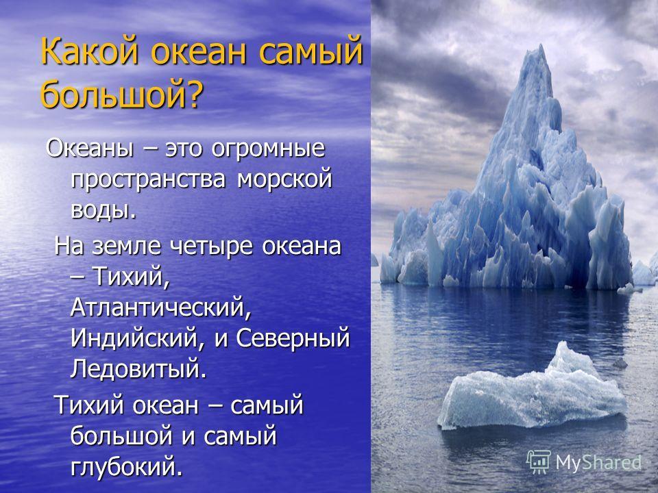 Какой океан самый большой? Океаны – это огромные пространства морской воды. На земле четыре океана – Тихий, Атлантический, Индийский, и Северный Ледовитый. На земле четыре океана – Тихий, Атлантический, Индийский, и Северный Ледовитый. Тихий океан –