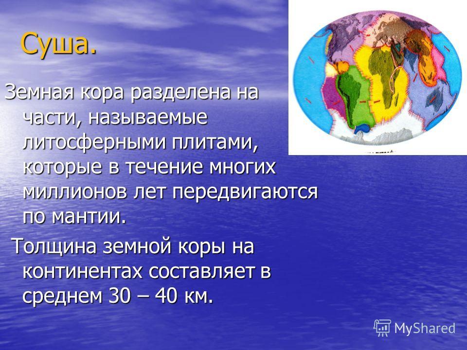 Суша. Земная кора разделена на части, называемые литосферными плитами, которые в течение многих миллионов лет передвигаются по мантии. Толщина земной коры на континентах составляет в среднем 30 – 40 км. Толщина земной коры на континентах составляет в
