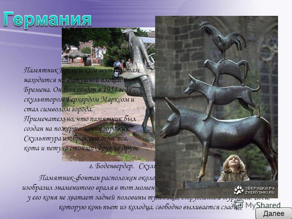 Далее г. Боденвердер. Скульптор : Бруно Шмиц. Памятник-фонтан расположен около дома-музея Мюнхаузена. Скульптор изобразил знаменитого враля в тот момент, когда он обернулся и обнаружил, что у его коня не хватает задней половины туловища, отрубленной