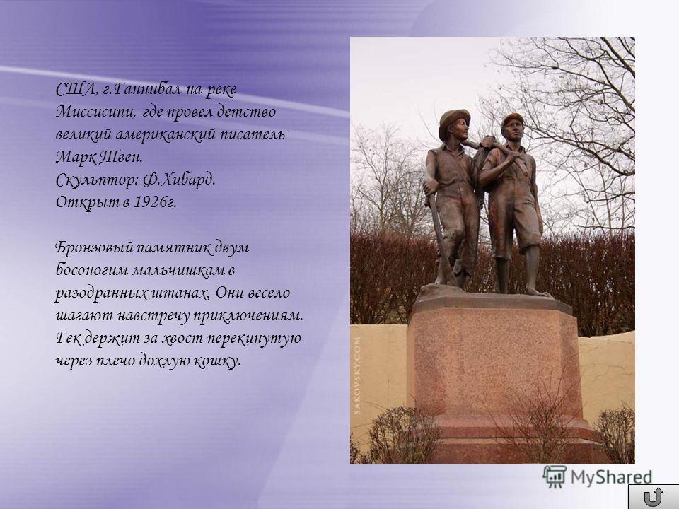 США, г.Ганнибал на реке Миссисипи, где провел детство великий американский писатель Марк Твен. Скульптор: Ф.Хибард. Открыт в 1926 г. Бронзовый памятник двум босоногим мальчишкам в разодранных штанах. Они весело шагают навстречу приключениям. Гек держ