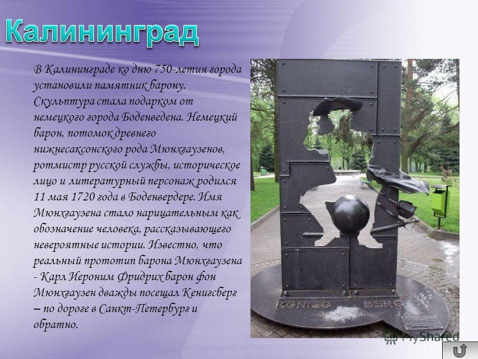 В Калининграде ко дню 750-летия города установили памятник барону. Скульптура стала подарком от немецкого города Боденведена. Немецкий барон, потомок древнего нижнесаксонского рода Мюнхгаузенов, ротмистр русской службы, историческое лицо и литературн