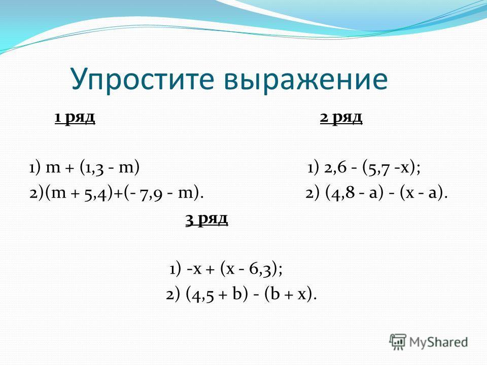 Упростите выражение 1 ряд 2 ряд 1) m + (1,3 - m) 1) 2,6 - (5,7 -x); 2)(m + 5,4)+(- 7,9 - m). 2) (4,8 - a) - (x - a). 3 ряд 1) -x + (x - 6,3); 2) (4,5 + b) - (b + x).