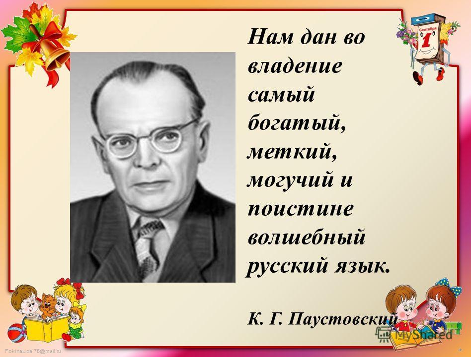 FokinaLida.75@mail.ru Нам дан во владение самый богатый, меткий, могучий и поистине волшебный русский язык. К. Г. Паустовский