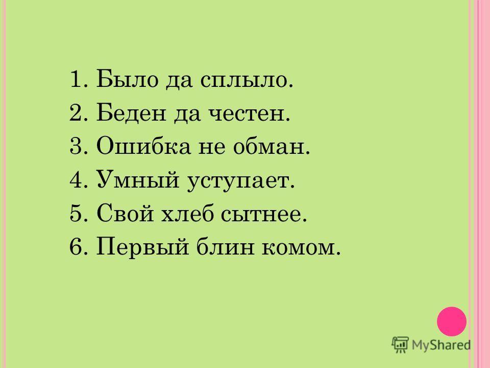 1. Было да сплыло. 2. Беден да честен. 3. Ошибка не обман. 4. Умный уступает. 5. Свой хлеб сытнее. 6. Первый блин комом.