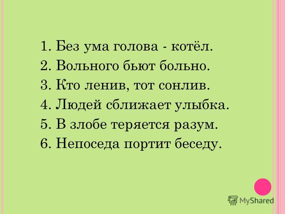 1. Без ума голова - котёл. 2. Вольного бьют больно. 3. Кто ленив, тот сонлив. 4. Людей сближает улыбка. 5. В злобе теряется разум. 6. Непоседа портит беседу.