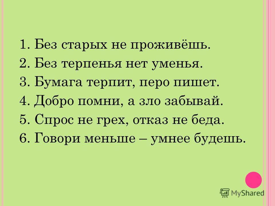 1. Без старых не проживёшь. 2. Без терпенья нет уменья. 3. Бумага терпит, перо пишет. 4. Добро помни, а зло забывай. 5. Спрос не грех, отказ не беда. 6. Говори меньше – умнее будешь.