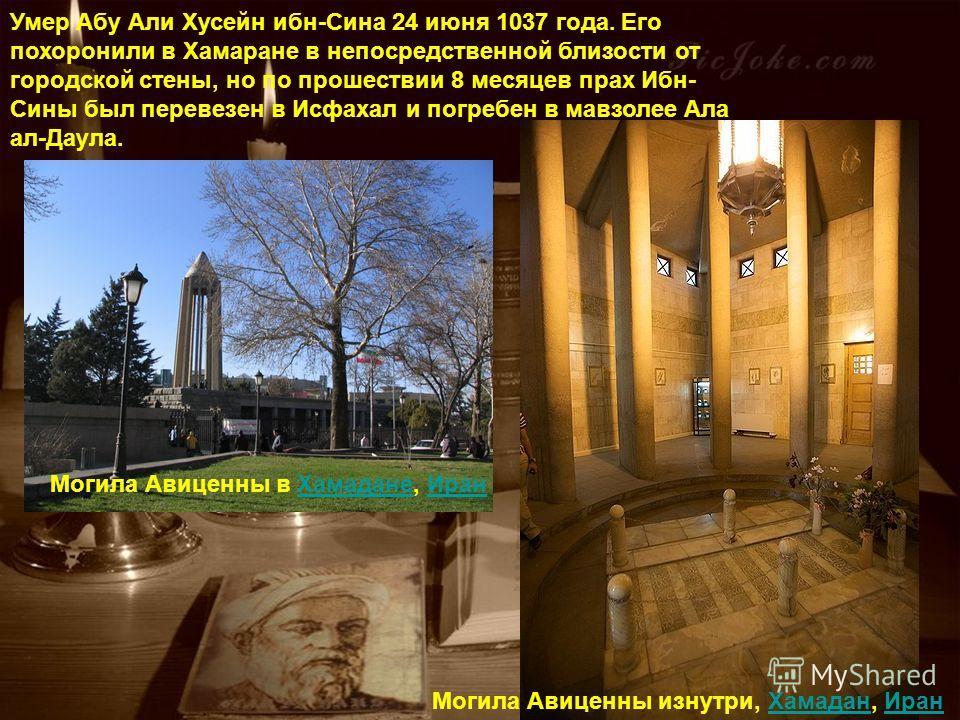 Умер Абу Али Хусейн ибн-Сина 24 июня 1037 года. Его похоронили в Хамаране в непосредственной близости от городской стены, но по прошествии 8 месяцев прах Ибн- Сины был перевезен в Исфахал и погребен в мавзолее Ала ала. Могила Авиценны в Хамадане, Ира