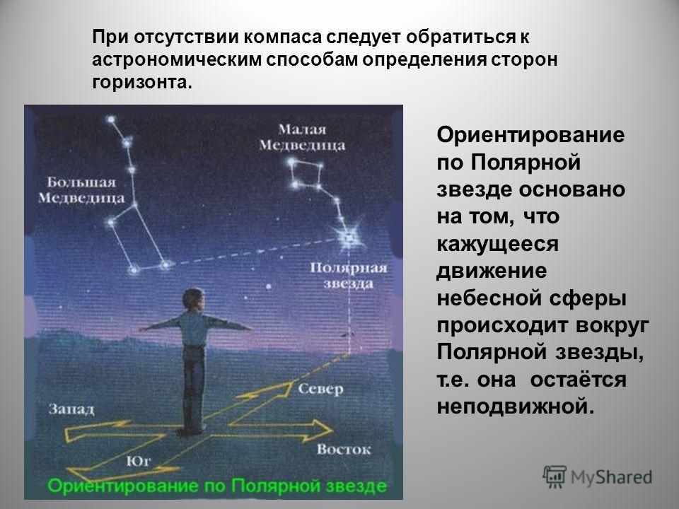 При отсутствии компаса следует обратиться к астрономическим способам определения сторон горизонта. Ориентирование по Полярной звезде основано на том, что кажущееся движение небесной сферы происходит вокруг Полярной звезды, т.е. она остаётся неподвижн