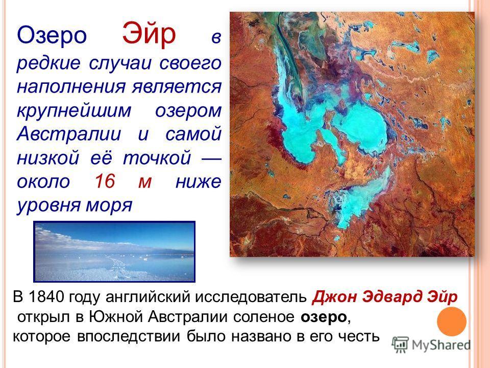 Озеро Эйр в редкие случаи своего наполнения является крупнейшим озером Австралии и самой низкой её точкой около 16 м ниже уровня моря В 1840 году английский исследователь Джон Эдвард Эйр открыл в Южной Австралии соленое озеро, которое впоследствии бы