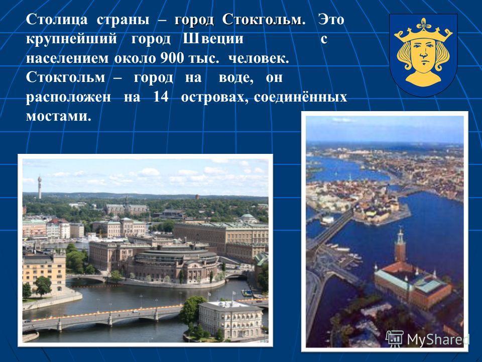 город Стокгольм Столица страны – город Стокгольм. Это крупнейший город Швеции с населением около 900 тыс. человек. Стокгольм – город на воде, он расположен на 14 островах, соединённых мостами.