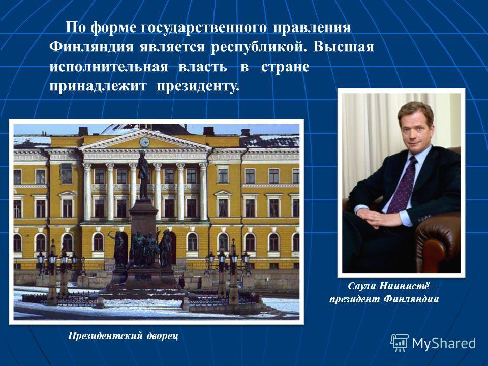 По форме государственного правления Финляндия является республикой. Высшая исполнительная власть в стране принадлежит президенту. Президентский дворец Саули Ниинистё – президент Финляндии