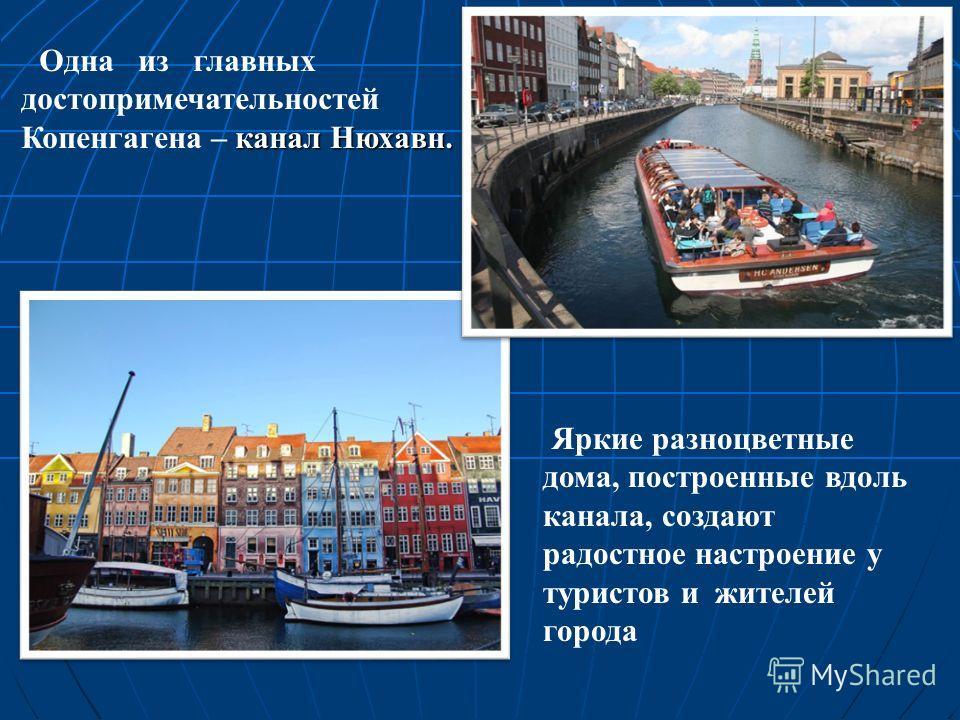 канал Нюхавн. Одна из главных достопримечательностей Копенгагена – канал Нюхавн. Яркие разноцветные дома, построенные вдоль канала, создают радостное настроение у туристов и жителей города